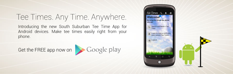 Introducing the new South Suburban Tee Time App for Android devices. Make tee times easily right from your phone. Click to go to Google Play